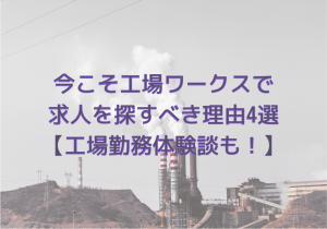 今こそ工場ワークスで求人を探すべき理由4選【工場勤務体験談も!】