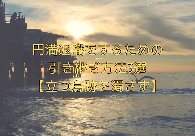 円満退職をするための 引き継ぎ方法3選 【立つ鳥跡を濁さず】